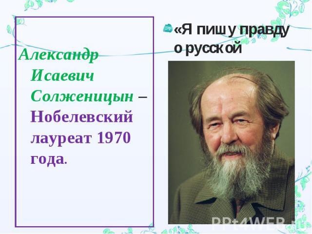 Александр Исаевич Солженицын – Нобелевский лауреат 1970 года.«Я пишу правду о русской истории».