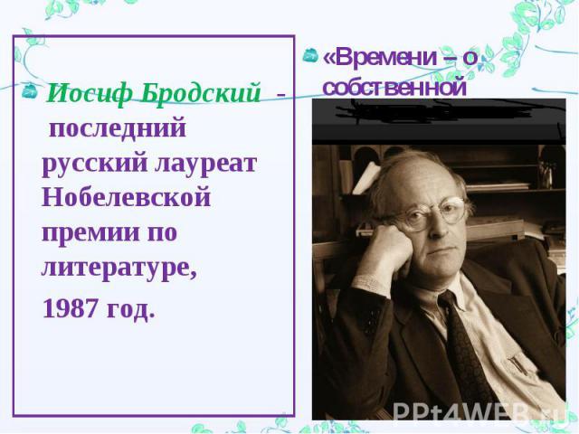 Иосиф Бродский - последний русский лауреат Нобелевской премии по литературе, 1987 год.«Времени – о собственной судьбе».