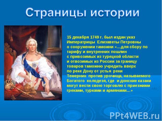 Страницы истории15 декабря 1749 г. был издан указ Императрицы Елизаветы Петровныо сооружении таможни «…для сбору потарифу и внутренних пошлинс привозимых из турецкой областии отвозимых из России за границутоваров таможню учредить вверхпо реке Дону о…