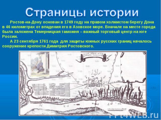 Страницы истории Ростов-на-Дону основан в 1749 году на правом холмистом берегу Донав 46 километрах от впадения его в Азовское море. Вначале на месте города была заложена Темерницкая таможня – важный торговый центр на юге России. А 23 сентября 1761 г…