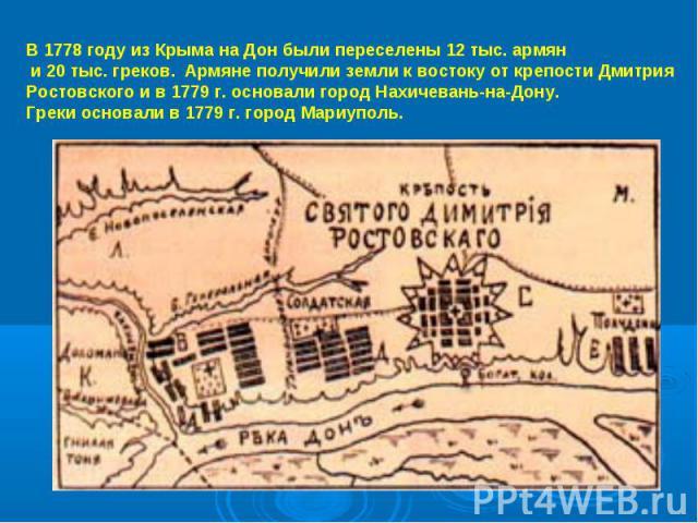 В 1778 году из Крыма на Дон были переселены 12 тыс. армян и 20 тыс. греков. Армяне получили земли к востоку от крепости ДмитрияРостовского и в 1779 г. основали город Нахичевань-на-Дону.Греки основали в 1779 г. город Мариуполь.