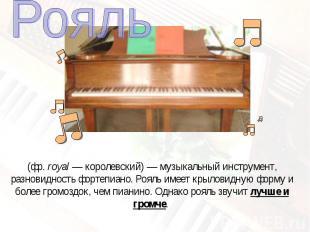 Рояль(фр.royal— королевский)— музыкальный инструмент, разновидность фортепиан