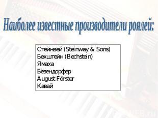 Наиболее известные производители роялей:Стейнвей (Steinway & Sons)Бехштейн (Bech