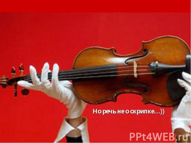 Но речь не о скрипке…))