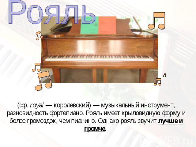 Рояль(фр.royal— королевский)— музыкальный инструмент, разновидность фортепиано. Рояль имеет крыловидную форму и более громоздок, чем пианино. Однако рояль звучит лучше и громче.