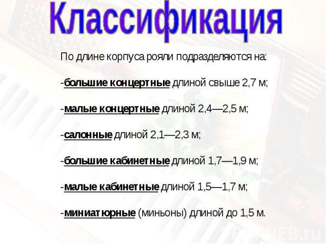 КлассификацияПо длине корпуса рояли подразделяются на:-большие концертные длиной свыше 2,7м; -малые концертные длиной 2,4—2,5м; -салонные длиной 2,1—2,3м; -большие кабинетные длиной 1,7—1,9м; -малые кабинетные длиной 1,5—1,7м; -миниатюрные (мин…
