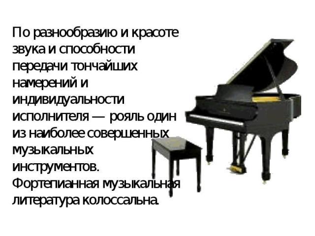 По разнообразию и красоте звука и способности передачи тончайших намерений и индивидуальности исполнителя— рояль один из наиболее совершенных музыкальных инструментов. Фортепианная музыкальная литература колоссальна.