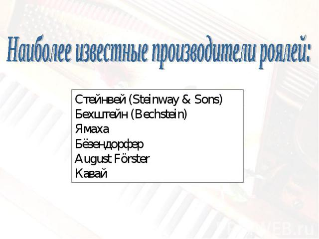 Наиболее известные производители роялей:Стейнвей (Steinway & Sons)Бехштейн (Bechstein)ЯмахаБёзендорферAugust FörsterКавай