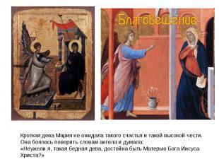Кроткая дева Мария не ожидала такого счастья и такой высокой чести. Она боялась