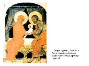 Скоро, однако, Иоаким и Анна умерли, и бедная малютка осталась круглой сиротой.