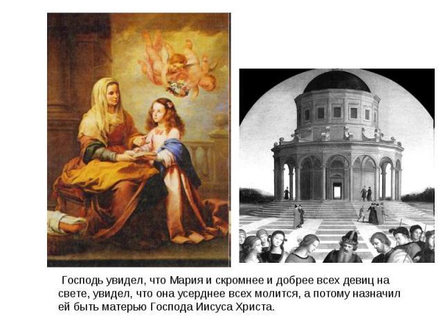 Господь увидел, что Мария и скромнее и добрее всех девиц на свете, увидел, что она усерднее всех молится, а потому назначил ей быть матерью Господа Иисуса Христа.