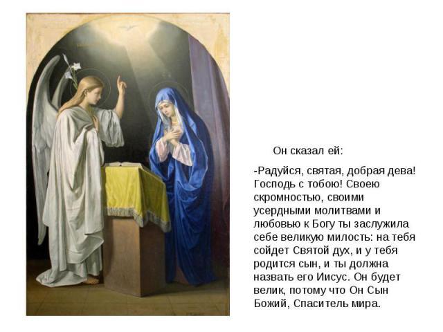 Он сказал ей:-Радуйся, святая, добрая дева! Господь с тобою! Своею скромностью, своими усердными молитвами и любовью к Богу ты заслужила себе великую милость: на тебя сойдет Святой дух, и у тебя родится сын, и ты должна назвать его Иисус. Он будет в…