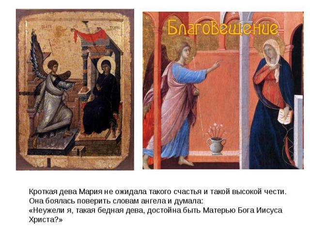 Кроткая дева Мария не ожидала такого счастья и такой высокой чести. Она боялась поверить словам ангела и думала:«Неужели я, такая бедная дева, достойна быть Матерью Бога Иисуса Христа?»