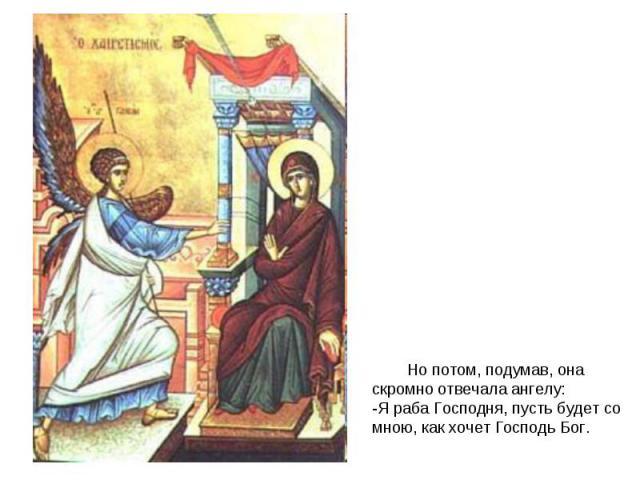 Но потом, подумав, она скромно отвечала ангелу:-Я раба Господня, пусть будет со мною, как хочет Господь Бог.