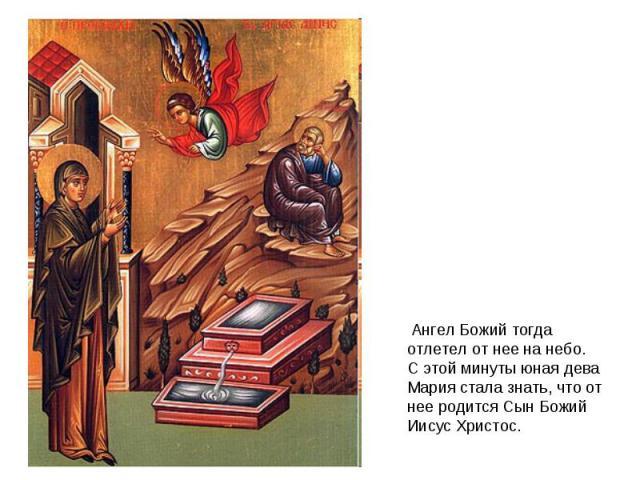 Ангел Божий тогда отлетел от нее на небо.С этой минуты юная дева Мария стала знать, что от нее родится Сын Божий Иисус Христос.