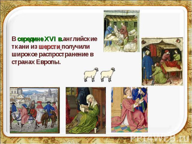 В середине ХVІ в.английские ткани из шерсти получили широкое распространение в странах Европы.
