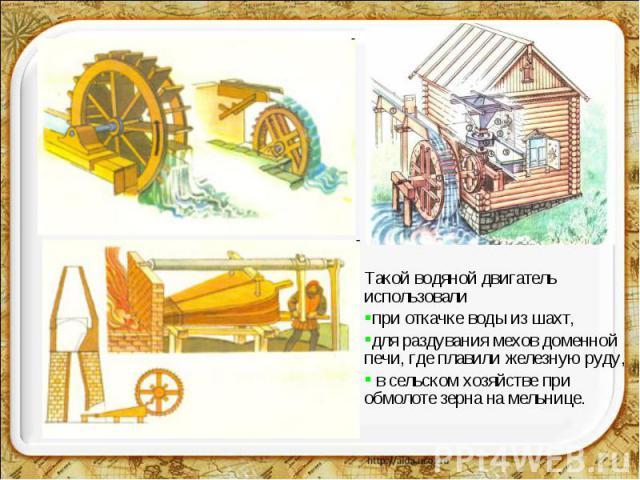 Такой водяной двигатель использовали при откачке воды из шахт, для раздувания мехов доменной печи, где плавили железную руду, в сельском хозяйстве при обмолоте зерна на мельнице.