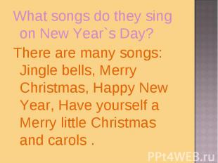 What songs do they sing on New Year`s Day?There are many songs: Jingle bells, Me
