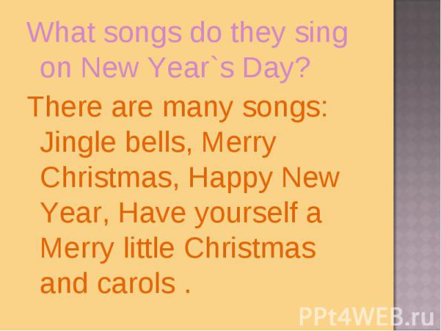 What songs do they sing on New Year`s Day?There are many songs: Jingle bells, Merry Christmas, Happy New Year, Have yourself a Merry little Christmas and carols .