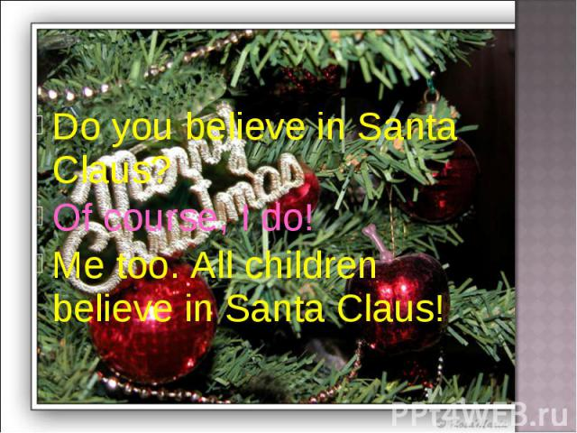 Do you believe in Santa Claus?Of course, I do!Me too. All children believe in Santa Claus!