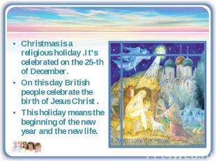 Christmas is a religious holiday .It's celebrated on the 25-th of December.On th