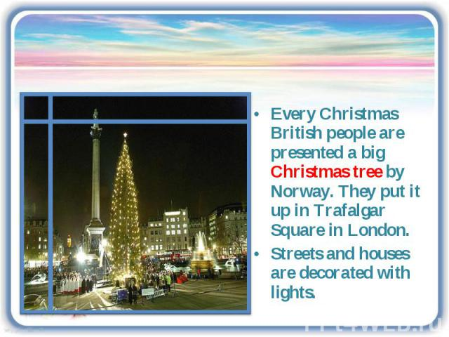 Every Christmas British people are presented a big Christmas tree by Norway. They put it up in Trafalgar Square in London.Streets and houses are decorated with lights.