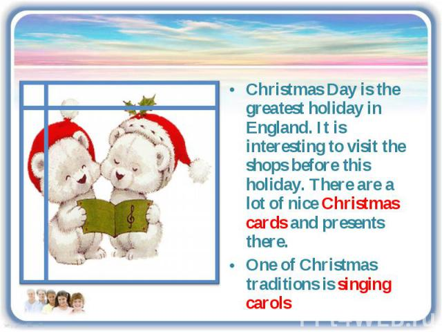 Christmas Day is the greatest holiday in England. It is interesting to visit the shops before this holiday. There are a lot of nice Christmas cards and presents there.One of Christmas traditions is singing carols