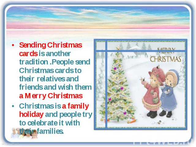 Sending Christmas cards is another tradition .People send Christmas cards to their relatives and friends and wish them a Merry ChristmasChristmas is a family holiday and people try to celebrate it with their families.