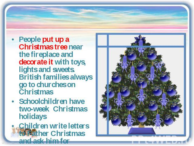 People put up a Christmas tree near the fireplace and decorate it with toys, lights and sweets. British families always go to churches on ChristmasSchoolchildren have two-week Christmas holidaysChildren write letters to Father Christmas and ask him …