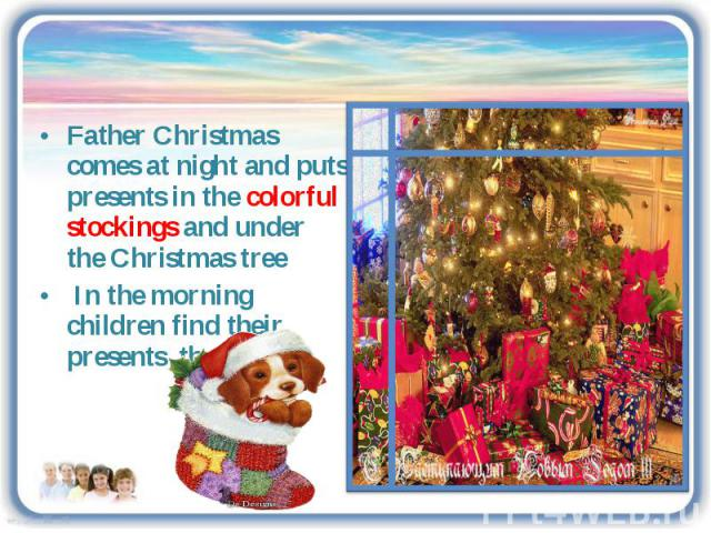 Father Christmas comes at night and puts presents in the colorful stockings and under the Christmas tree In the morning children find their presents there.
