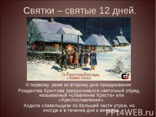Святки – святые 12 дней.К первому, реже ко второму дню празднования Рождества Хр