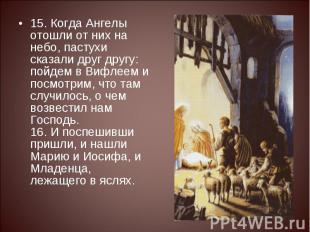 15. Когда Ангелы отошли от них на небо, пастухи сказали друг другу: пойдем в Виф