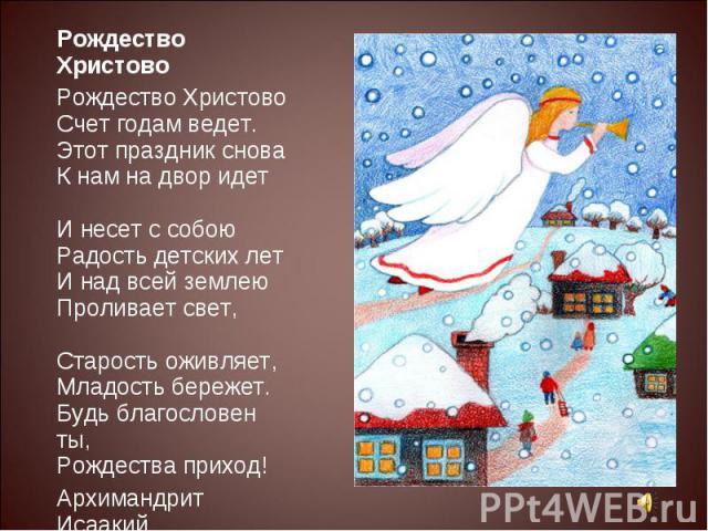 Рождество ХристовоРождество ХристовоСчет годам ведет.Этот праздник сноваК нам на двор идетИ несет с собоюРадость детских летИ над всей землеюПроливает свет,Старость оживляет,Младость бережет.Будь благословен ты,Рождества приход!Архимандрит Исаакий19…