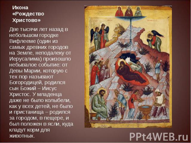 Икона «Рождество Христово»Две тысячи лет назад в небольшом городке Вифлееме (один из самых древних городов на Земле, неподалеку от Иерусалима) произошло небывалое событие: от Девы Марии, которую с тех пор называют Богородицей, родился сын Божий – Ии…