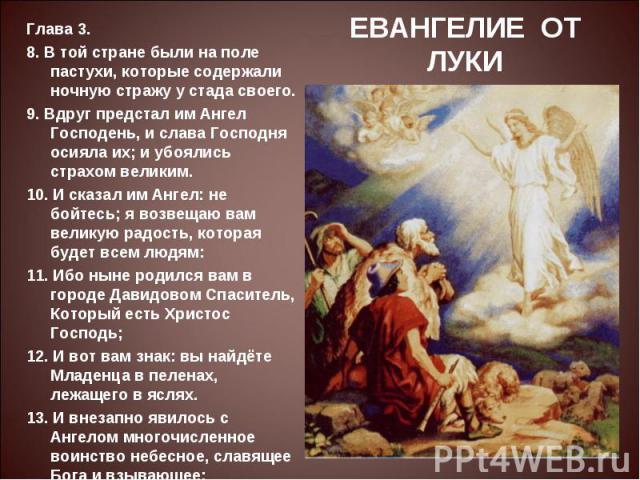 ЕВАНГЕЛИЕ ОТ ЛУКИГлава 3.8. В той стране были на поле пастухи, которые содержали ночную стражу у стада своего.9. Вдруг предстал им Ангел Господень, и слава Господня осияла их; и убоялись страхом великим.10. И сказал им Ангел: не бойтесь; я возвещаю …