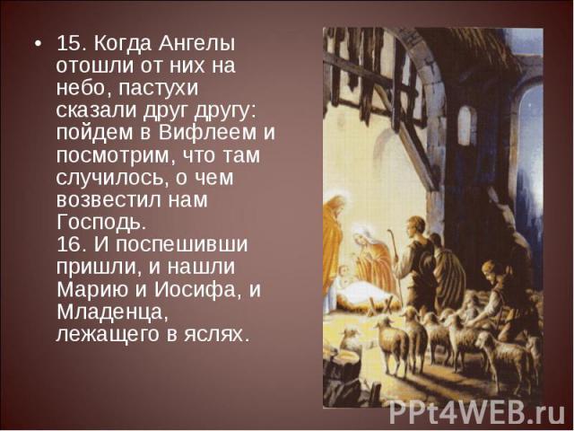 15. Когда Ангелы отошли от них на небо, пастухи сказали друг другу: пойдем в Вифлеем и посмотрим, что там случилось, о чем возвестил нам Господь.16. И поспешивши пришли, и нашли Марию и Иосифа, и Младенца, лежащего в яслях.