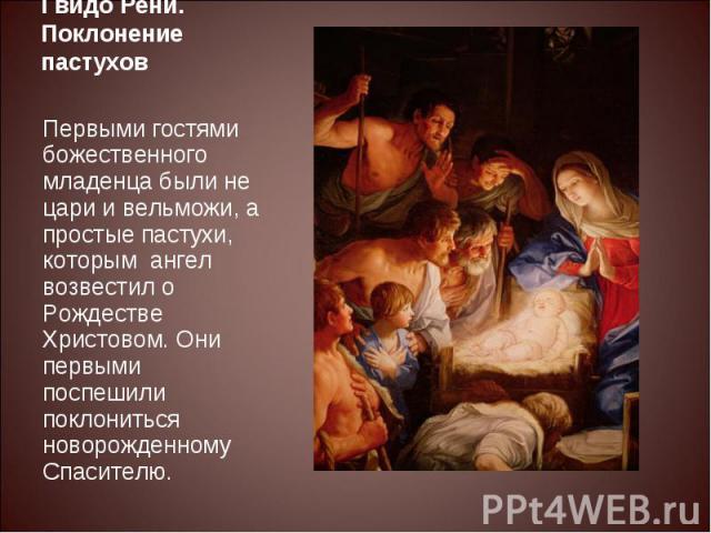 Гвидо Рени. Поклонение пастуховПервыми гостями божественного младенца были не цари и вельможи, а простые пастухи, которым ангел возвестил о Рождестве Христовом. Они первыми поспешили поклониться новорожденному Спасителю.