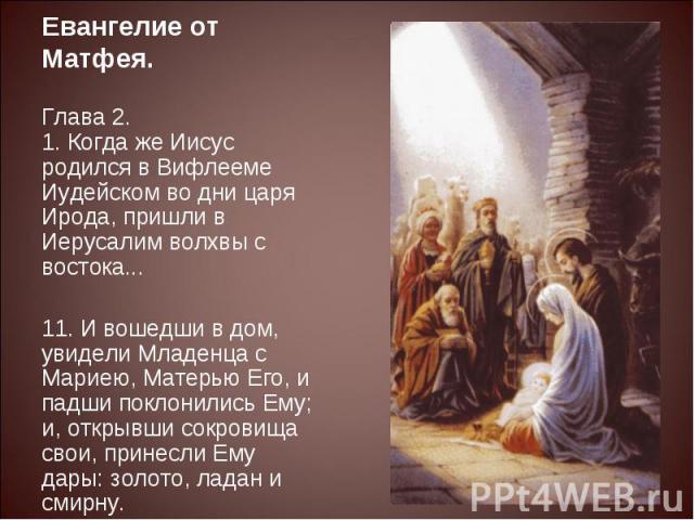Евангелие от Матфея.Глава 2.1. Когда же Иисус родился в Вифлееме Иудейском во дни царя Ирода, пришли в Иерусалим волхвы с востока... 11. И вошедши в дом, увидели Младенца с Мариею, Матерью Его, и падши поклонились Ему; и, открывши сокровища свои, пр…