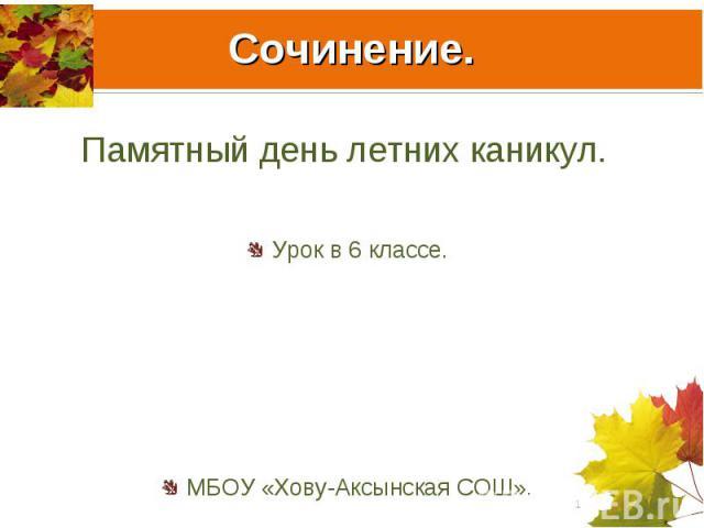 Сочинение. Памятный день летних каникул. Урок в 6 классе.МБОУ «Хову-Аксынская СОШ».