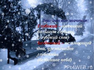 Лексическое значение:Глубокий – имеющий большую глубину.(глубокий снег)Бездонный