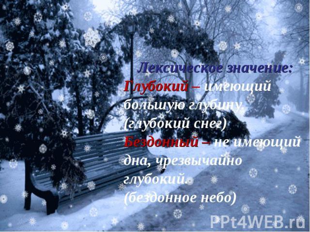 Лексическое значение:Глубокий – имеющий большую глубину.(глубокий снег)Бездонный – не имеющий дна, чрезвычайно глубокий.(бездонное небо)