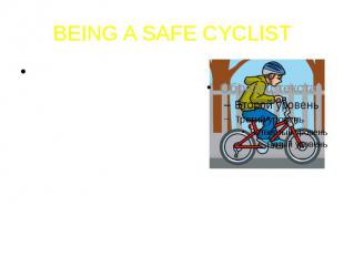 BEING A SAFE CYCLISTThere are many things you can do to be a safe cyclist, both