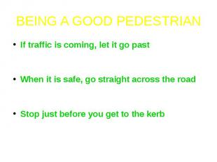 BEING A GOOD PEDESTRIANIf traffic is coming, let it go past - do not cross until