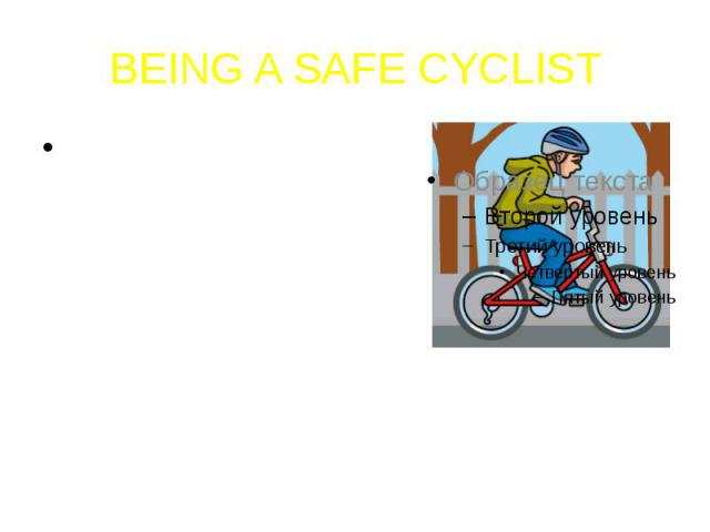 BEING A SAFE CYCLISTThere are many things you can do to be a safe cyclist, both before you set off and when you are riding.