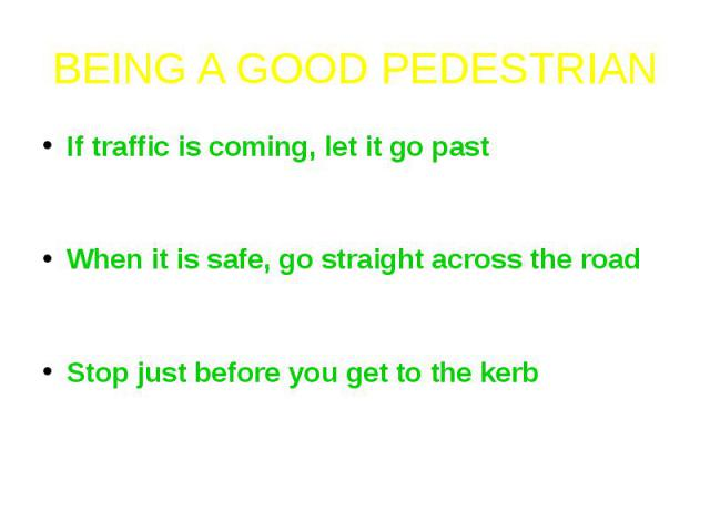 BEING A GOOD PEDESTRIANIf traffic is coming, let it go past - do not cross until there is a safe gap and you have plenty of time to cross safely.When it is safe, go straight across the road - do not run and keep looking and listening carefully as yo…