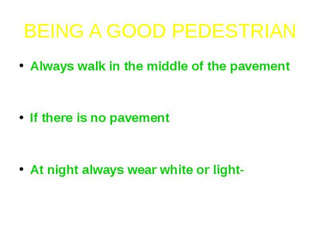 BEING A GOOD PEDESTRIANAlways walk in the middle of the pavement - so that if you lose your balance you won't fall into the road.If there is no pavement – walk on the shoulder of the road facing on-coming traffic. Walk one behind the other.At night …
