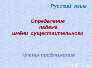 Русский язык Определение падежа имёни существительного Члены предложения