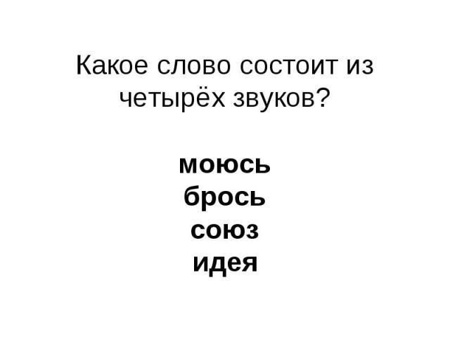 Какое слово состоит из четырёх звуков?моюсьбросьсоюзидея