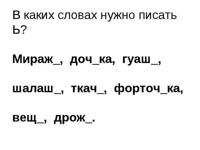 В каких словах нужно писать Ь?Мираж_, доч_ка, гуаш_, шалаш_, ткач_, форточ_ка, вещ_, дрож_.