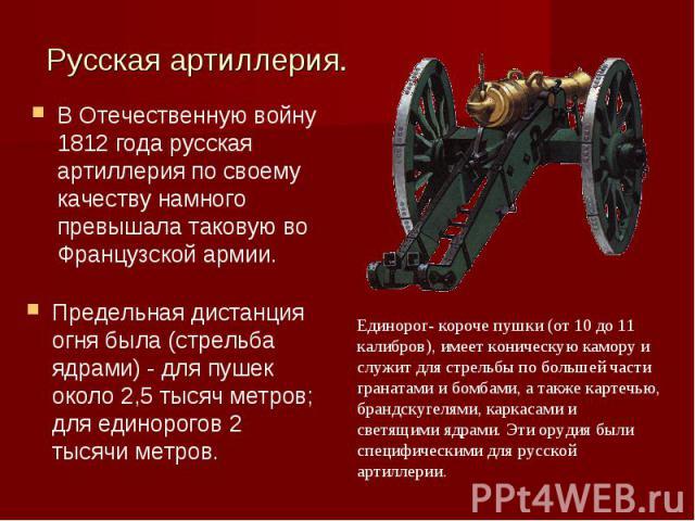 Русская артиллерия.В Отечественную войну 1812 года русская артиллерия по своему качеству намного превышала таковую во Французской армии. Предельная дистанция огня была (стрельба ядрами) - для пушек около 2,5 тысяч метров; для единорогов 2 тысячи мет…